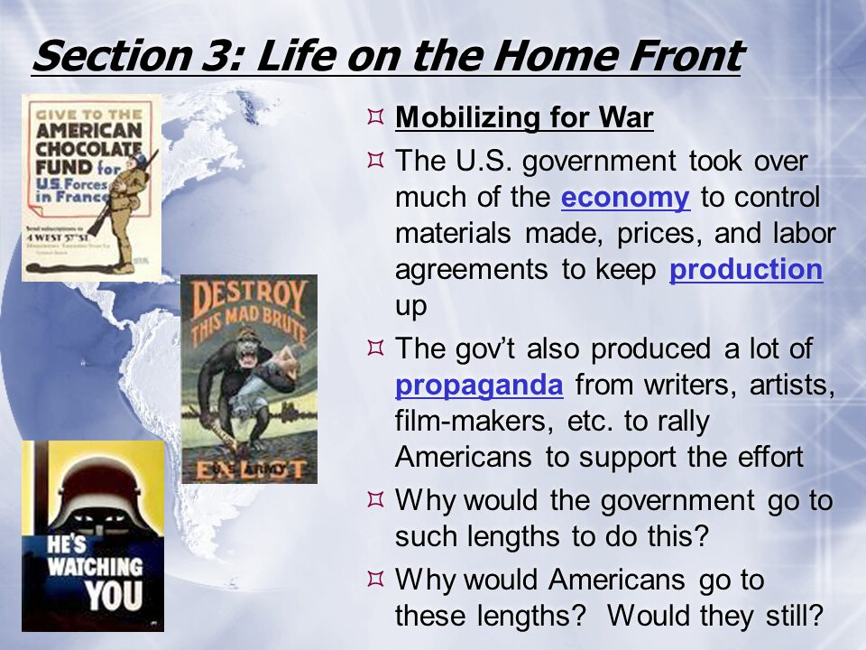 Section 3: Life on the Home Front  Mobilizing for War  The U.S. government took over much of the economy to control materials made, prices, and labo