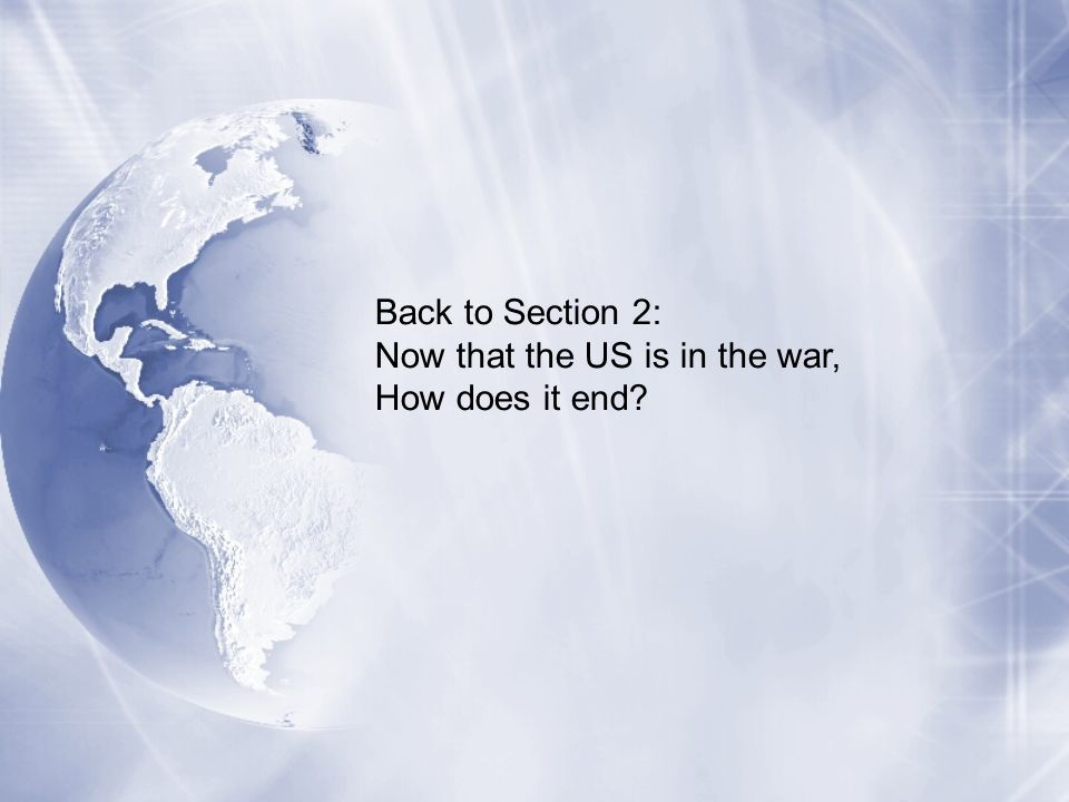 Back to Section 2: Now that the US is in the war, How does it end?