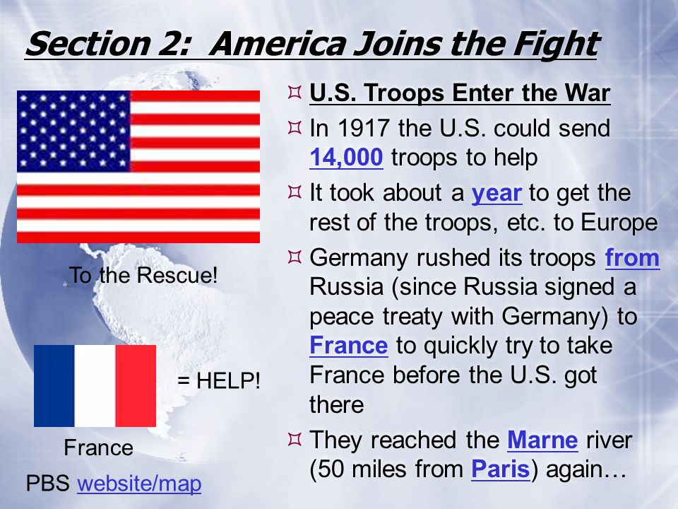 Section 2: America Joins the Fight  U.S. Troops Enter the War  In 1917 the U.S. could send 14,000 troops to help  It took about a year to get the r