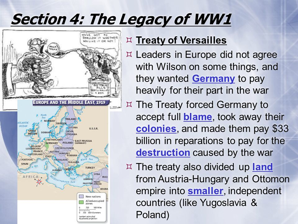 Section 4: The Legacy of WW1  Treaty of Versailles  Leaders in Europe did not agree with Wilson on some things, and they wanted Germany to pay heavi