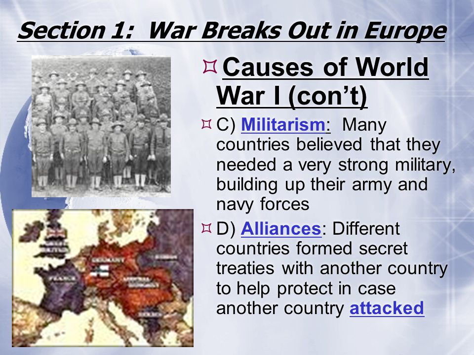 Section 1: War Breaks Out in Europe  Causes of World War I (con't)  C) Militarism: Many countries believed that they needed a very strong military,