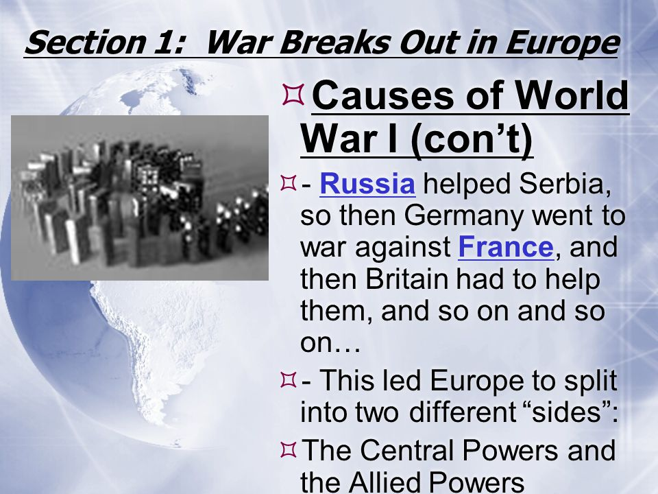 Section 1: War Breaks Out in Europe  Causes of World War I (con't)  - Russia helped Serbia, so then Germany went to war against France, and then Bri