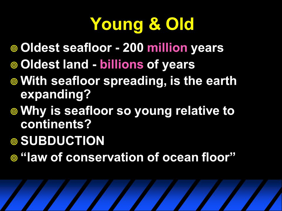 Young & Old  Oldest seafloor - 200 million years  Oldest land - billions of years  With seafloor spreading, is the earth expanding.