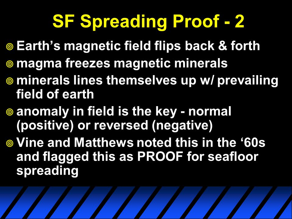 SF Spreading Proof - 2  Earth's magnetic field flips back & forth  magma freezes magnetic minerals  minerals lines themselves up w/ prevailing field of earth  anomaly in field is the key - normal (positive) or reversed (negative)  Vine and Matthews noted this in the '60s and flagged this as PROOF for seafloor spreading