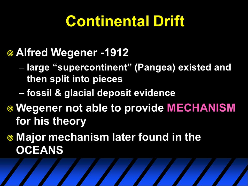 Continental Drift  Alfred Wegener -1912 –large supercontinent (Pangea) existed and then split into pieces –fossil & glacial deposit evidence  Wegener not able to provide MECHANISM for his theory  Major mechanism later found in the OCEANS