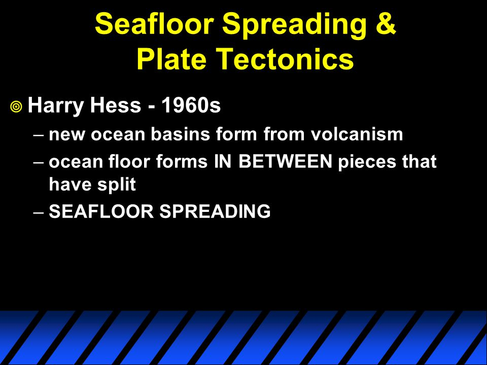 Seafloor Spreading & Plate Tectonics  Harry Hess - 1960s –new ocean basins form from volcanism –ocean floor forms IN BETWEEN pieces that have split –SEAFLOOR SPREADING