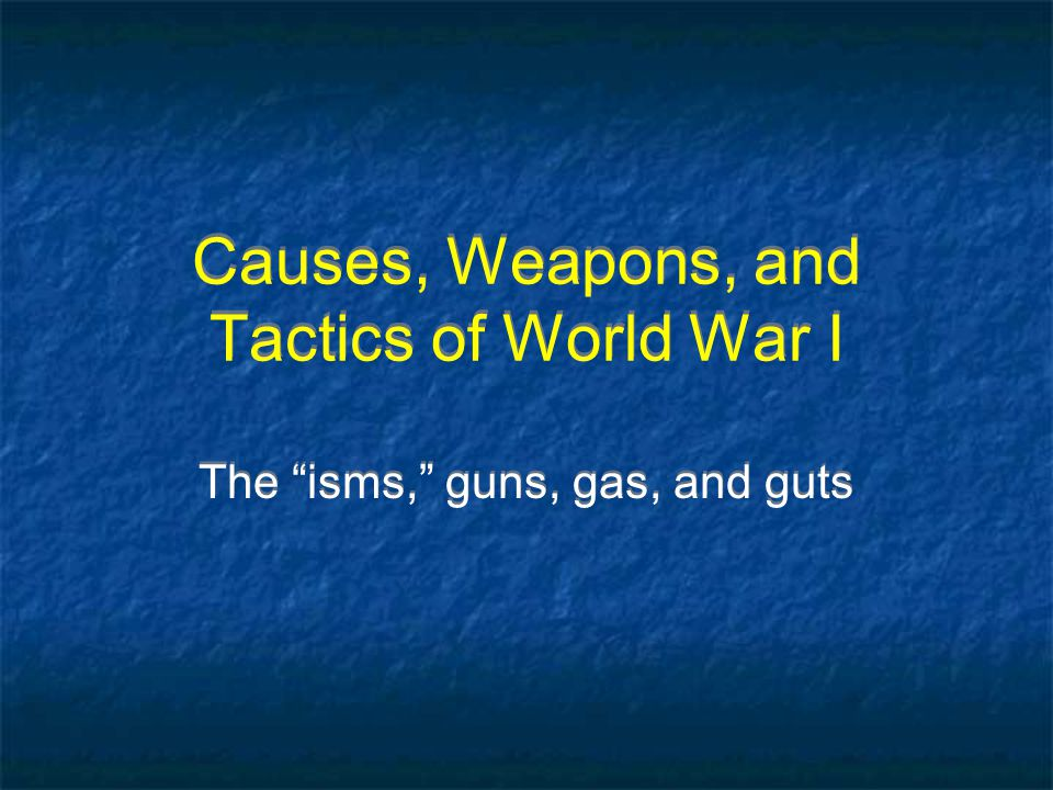 Causes, Weapons, and Tactics of World War I The isms, guns, gas, and guts