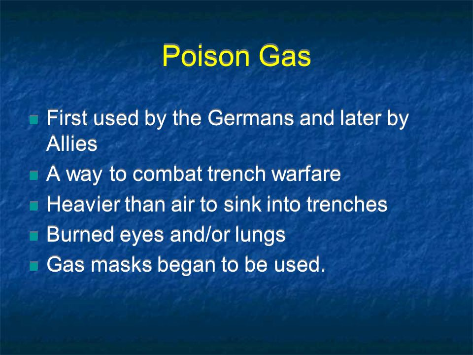 Poison Gas First used by the Germans and later by Allies A way to combat trench warfare Heavier than air to sink into trenches Burned eyes and/or lungs Gas masks began to be used.