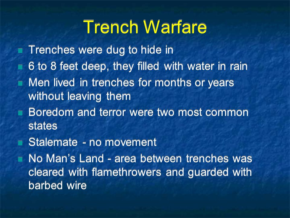 Trench Warfare Trenches were dug to hide in 6 to 8 feet deep, they filled with water in rain Men lived in trenches for months or years without leaving them Boredom and terror were two most common states Stalemate - no movement No Man's Land - area between trenches was cleared with flamethrowers and guarded with barbed wire Trenches were dug to hide in 6 to 8 feet deep, they filled with water in rain Men lived in trenches for months or years without leaving them Boredom and terror were two most common states Stalemate - no movement No Man's Land - area between trenches was cleared with flamethrowers and guarded with barbed wire