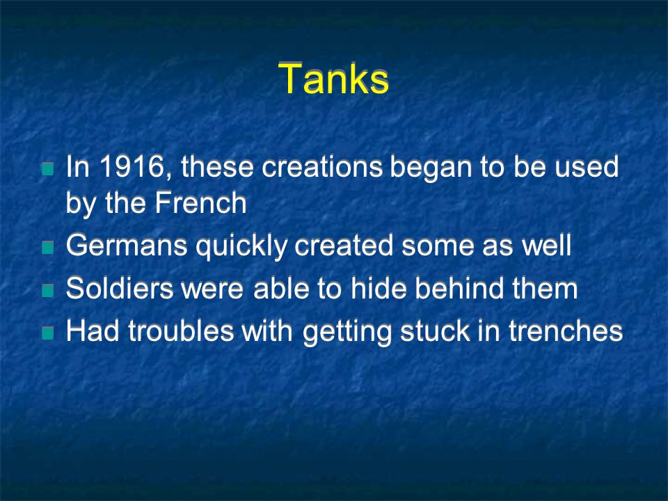 Tanks In 1916, these creations began to be used by the French Germans quickly created some as well Soldiers were able to hide behind them Had troubles with getting stuck in trenches In 1916, these creations began to be used by the French Germans quickly created some as well Soldiers were able to hide behind them Had troubles with getting stuck in trenches