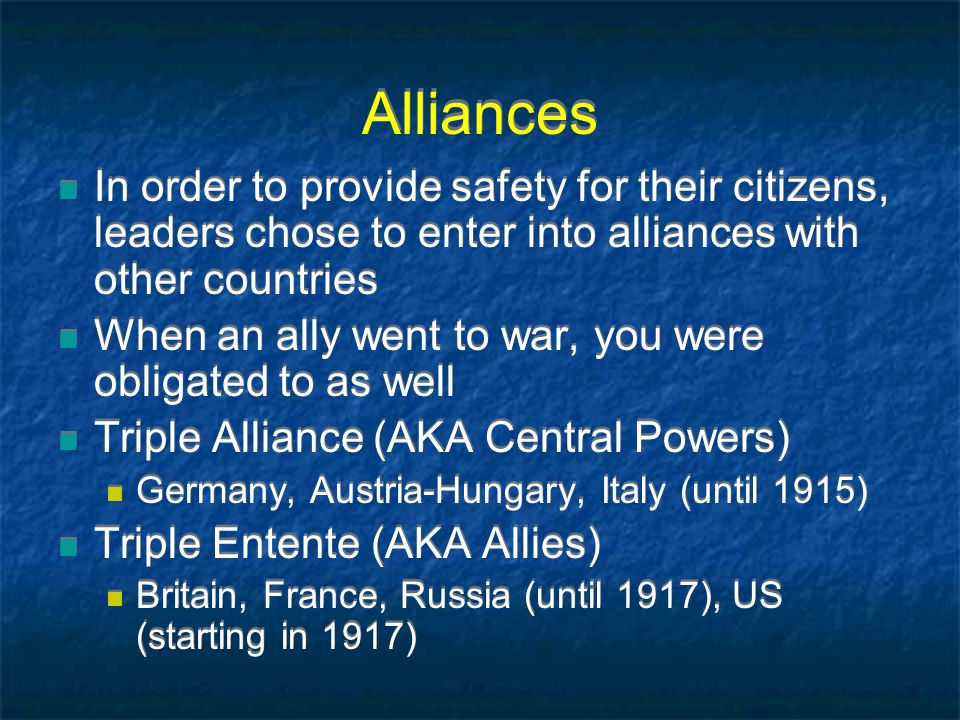 Alliances In order to provide safety for their citizens, leaders chose to enter into alliances with other countries When an ally went to war, you were obligated to as well Triple Alliance (AKA Central Powers) Germany, Austria-Hungary, Italy (until 1915) Triple Entente (AKA Allies) Britain, France, Russia (until 1917), US (starting in 1917) In order to provide safety for their citizens, leaders chose to enter into alliances with other countries When an ally went to war, you were obligated to as well Triple Alliance (AKA Central Powers) Germany, Austria-Hungary, Italy (until 1915) Triple Entente (AKA Allies) Britain, France, Russia (until 1917), US (starting in 1917)