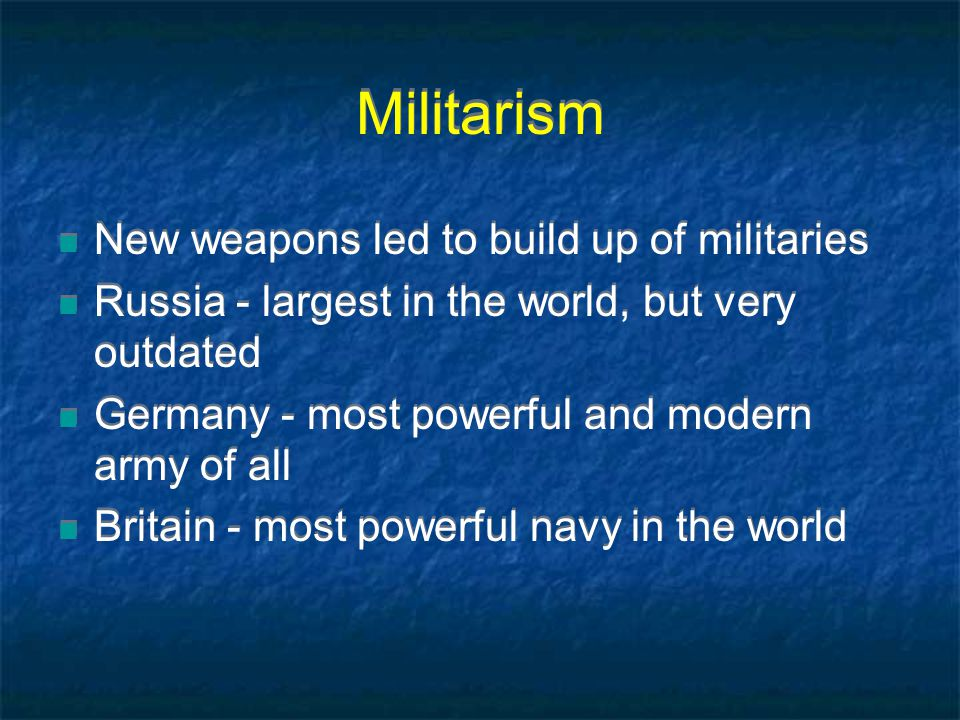 Militarism New weapons led to build up of militaries Russia - largest in the world, but very outdated Germany - most powerful and modern army of all Britain - most powerful navy in the world New weapons led to build up of militaries Russia - largest in the world, but very outdated Germany - most powerful and modern army of all Britain - most powerful navy in the world