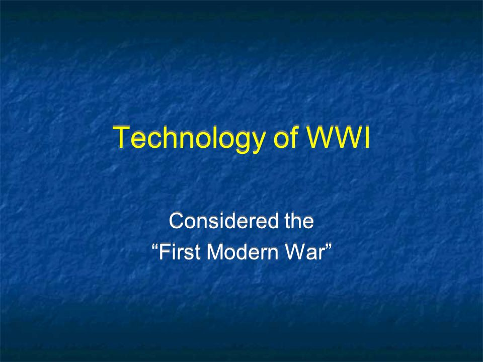 Technology of WWI Considered the First Modern War Considered the First Modern War