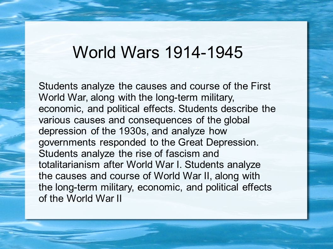 World Wars 1914-1945 Students analyze the causes and course of the First World War, along with the long-term military, economic, and political effects
