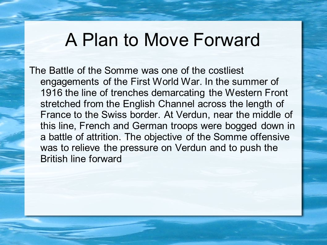 A Plan to Move Forward The Battle of the Somme was one of the costliest engagements of the First World War. In the summer of 1916 the line of trenches
