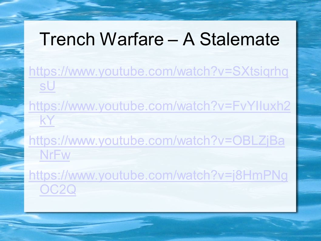 Trench Warfare – A Stalemate https://www.youtube.com/watch?v=SXtsiqrhq sU https://www.youtube.com/watch?v=FvYIIuxh2 kY https://www.youtube.com/watch?v=OBLZjBa NrFw https://www.youtube.com/watch?v=j8HmPNg OC2Q