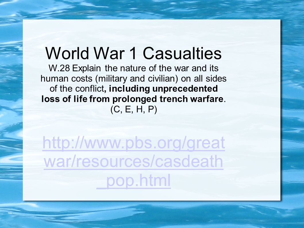 World War 1 Casualties W.28 Explain the nature of the war and its human costs (military and civilian) on all sides of the conflict, including unprecedented loss of life from prolonged trench warfare.