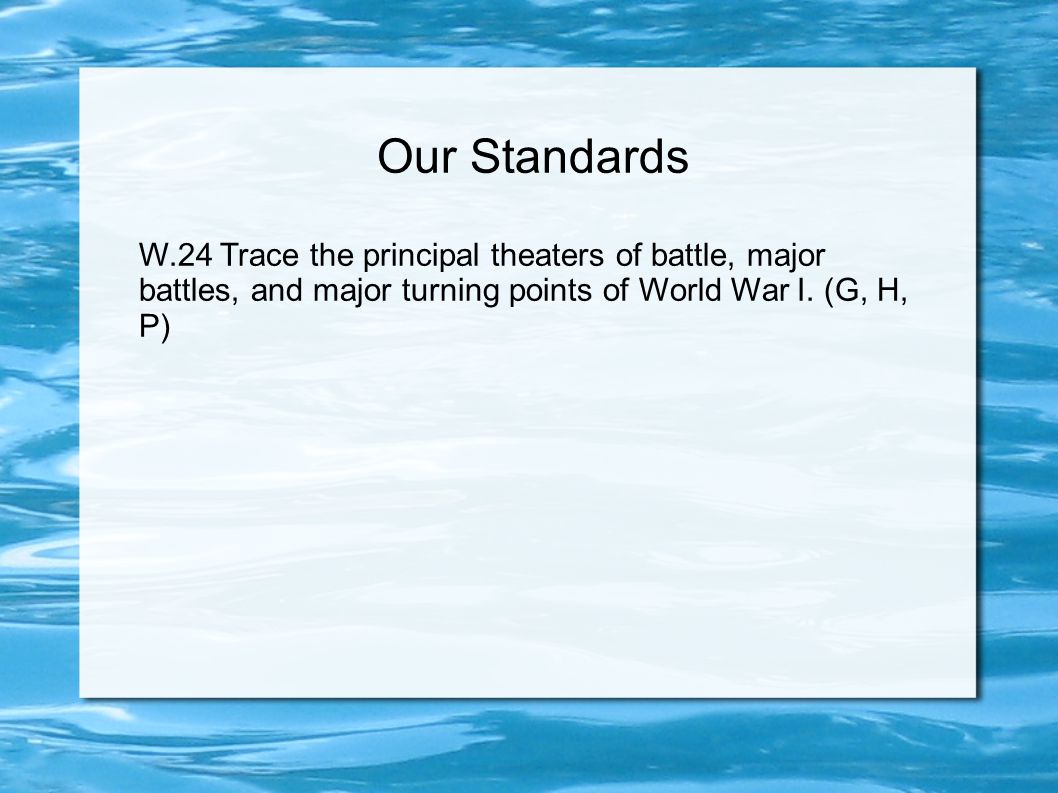 Our Standards W.24 Trace the principal theaters of battle, major battles, and major turning points of World War I.
