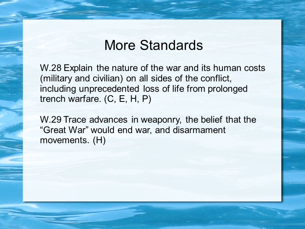 More Standards W.28 Explain the nature of the war and its human costs (military and civilian) on all sides of the conflict, including unprecedented loss of life from prolonged trench warfare.