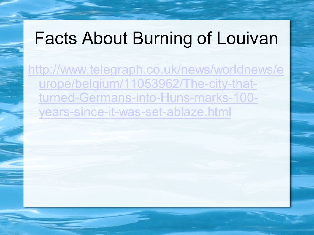 Facts About Burning of Louivan http://www.telegraph.co.uk/news/worldnews/e urope/belgium/11053962/The-city-that- turned-Germans-into-Huns-marks-100- y