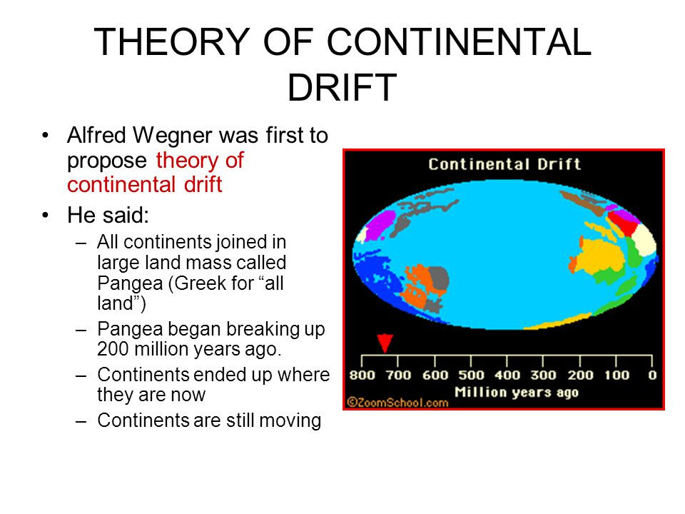 THEORY OF CONTINENTAL DRIFT Alfred Wegner was first to propose theory of continental drift He said: –All continents joined in large land mass called P