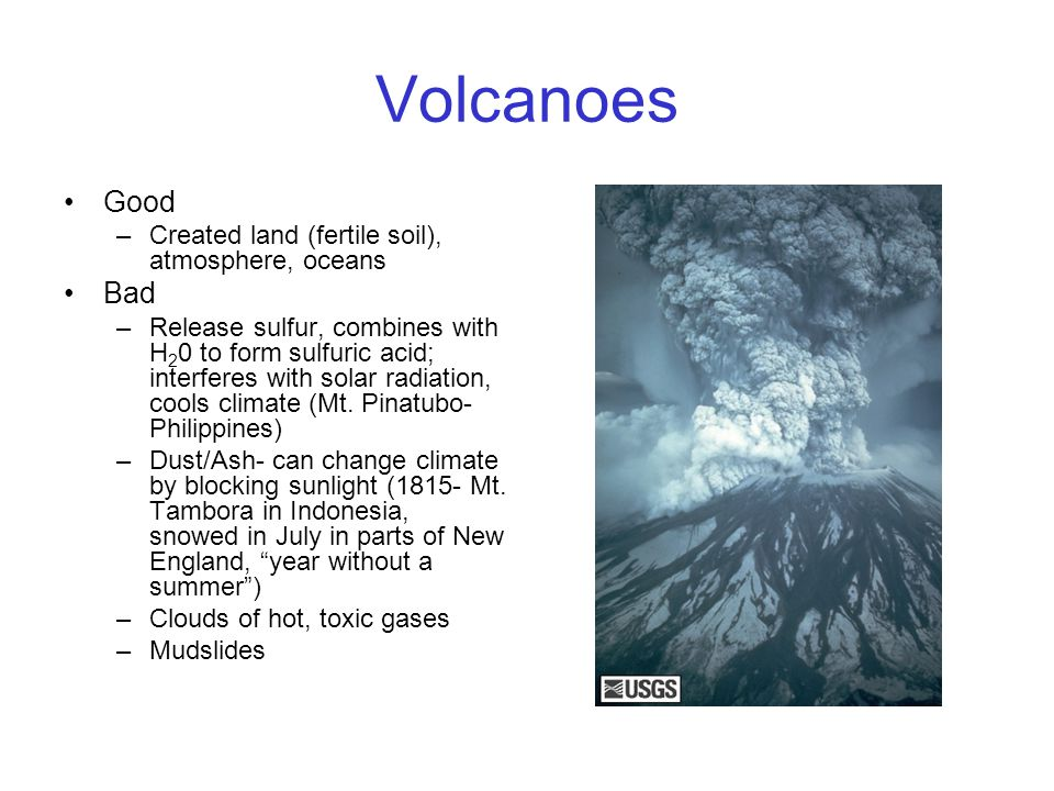 Volcanoes Good –Created land (fertile soil), atmosphere, oceans Bad –Release sulfur, combines with H 2 0 to form sulfuric acid; interferes with solar