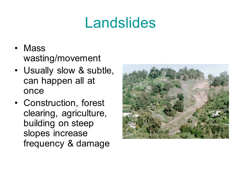 Landslides Mass wasting/movement Usually slow & subtle, can happen all at once Construction, forest clearing, agriculture, building on steep slopes in