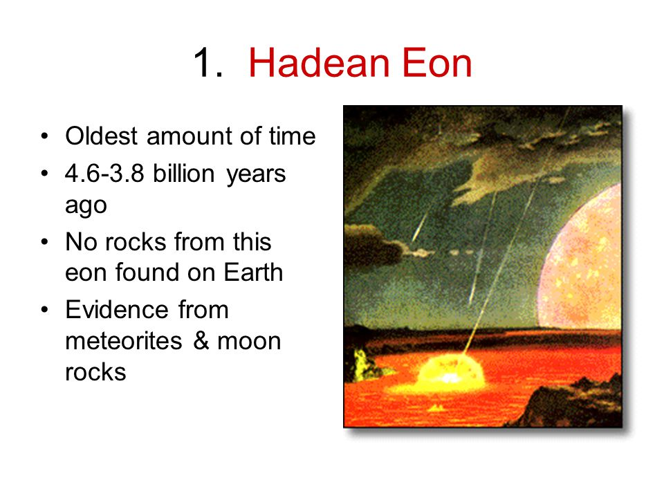 1. Hadean Eon Oldest amount of time 4.6-3.8 billion years ago No rocks from this eon found on Earth Evidence from meteorites & moon rocks