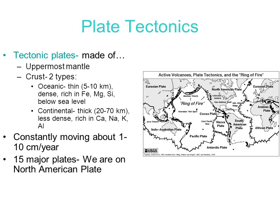 Plate Tectonics Tectonic plates- made of… –Uppermost mantle –Crust- 2 types: Oceanic- thin (5-10 km), dense, rich in Fe, Mg, Si, below sea level Conti