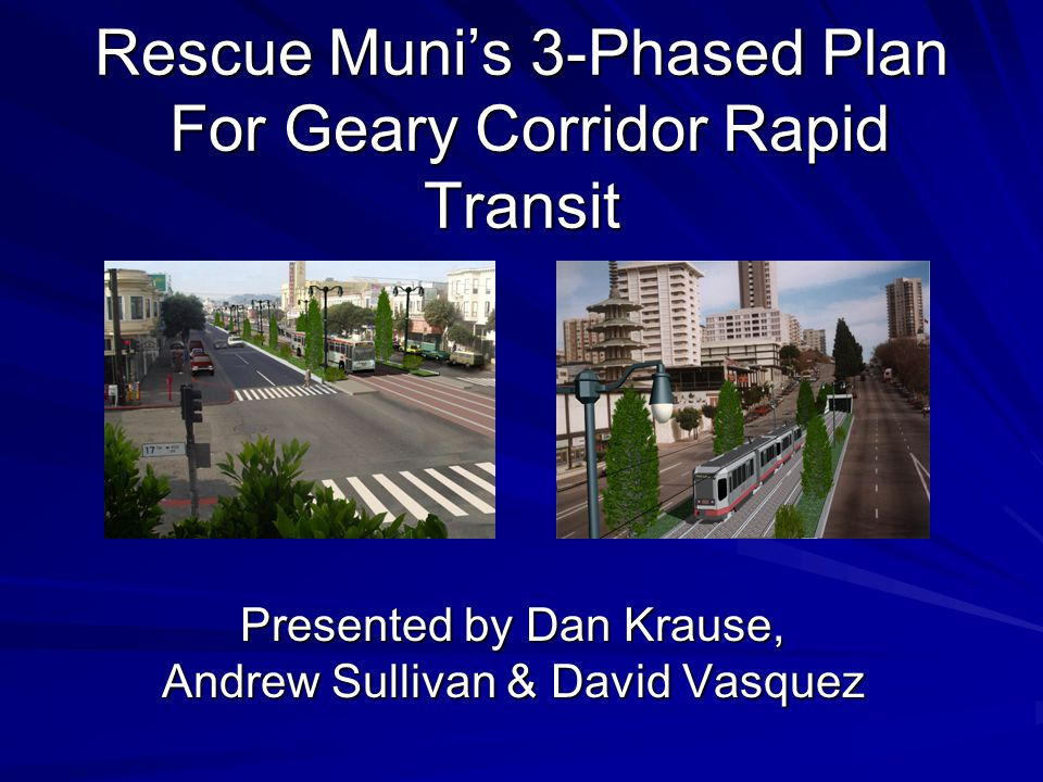 Rescue Muni's 3-Phased Plan For Geary Corridor Rapid Transit Presented by Dan Krause, Andrew Sullivan & David Vasquez
