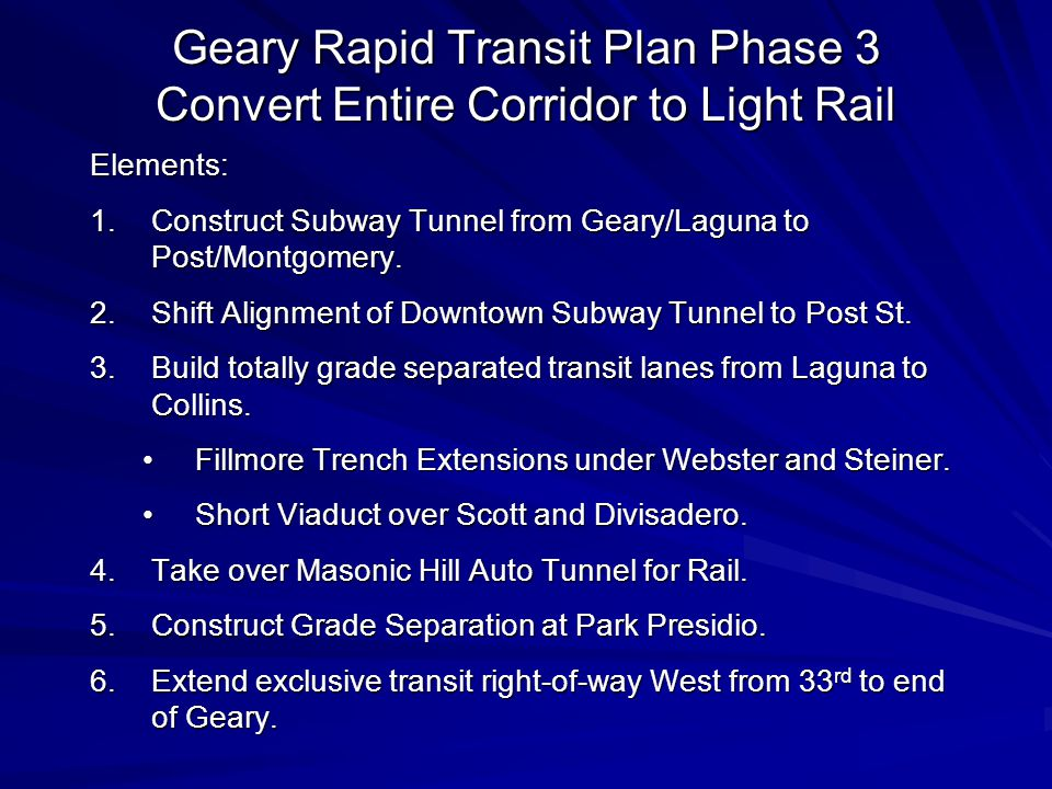 Geary Rapid Transit Plan Phase 3 Convert Entire Corridor to Light Rail Elements: 1.Construct Subway Tunnel from Geary/Laguna to Post/Montgomery.