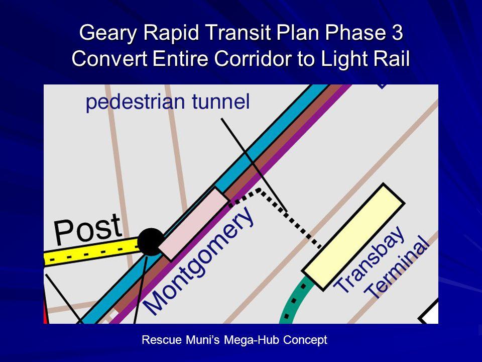 Geary Rapid Transit Plan Phase 3 Convert Entire Corridor to Light Rail Rescue Muni's Mega-Hub Concept