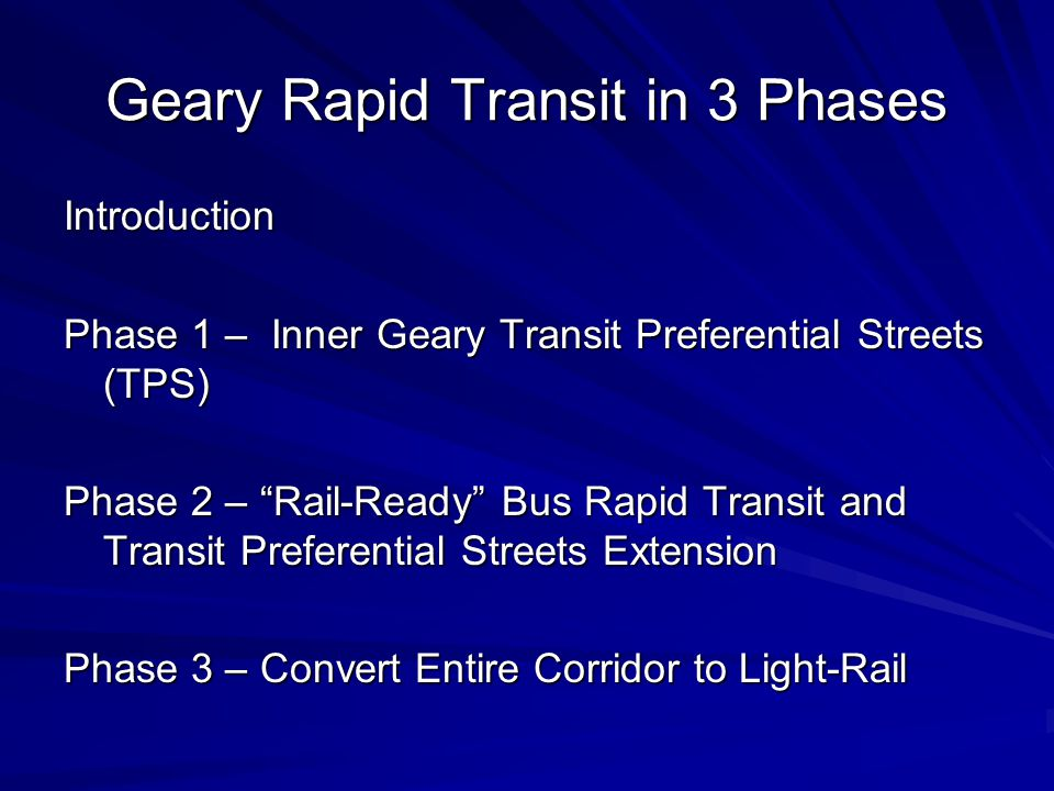 Geary Rapid Transit in 3 Phases Introduction Phase 1 – Inner Geary Transit Preferential Streets (TPS) Phase 2 – Rail-Ready Bus Rapid Transit and Transit Preferential Streets Extension Phase 3 – Convert Entire Corridor to Light-Rail