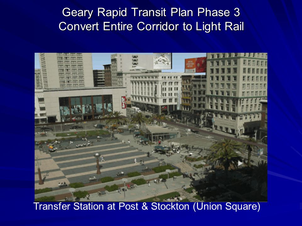 Geary Rapid Transit Plan Phase 3 Convert Entire Corridor to Light Rail Transfer Station at Post & Stockton (Union Square)
