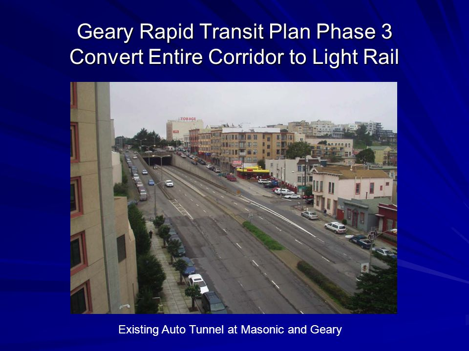 Geary Rapid Transit Plan Phase 3 Convert Entire Corridor to Light Rail Existing Auto Tunnel at Masonic and Geary