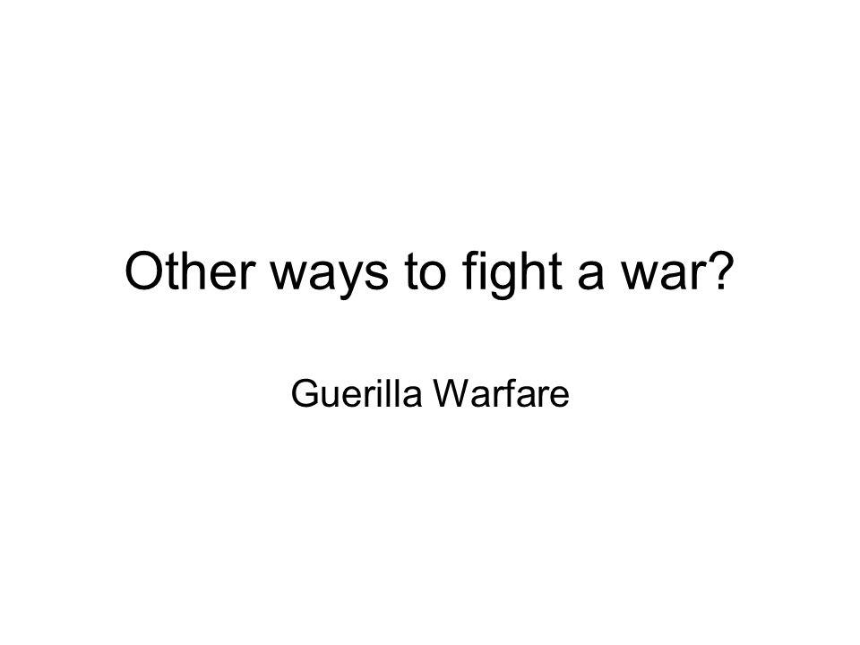 Other ways to fight a war Guerilla Warfare