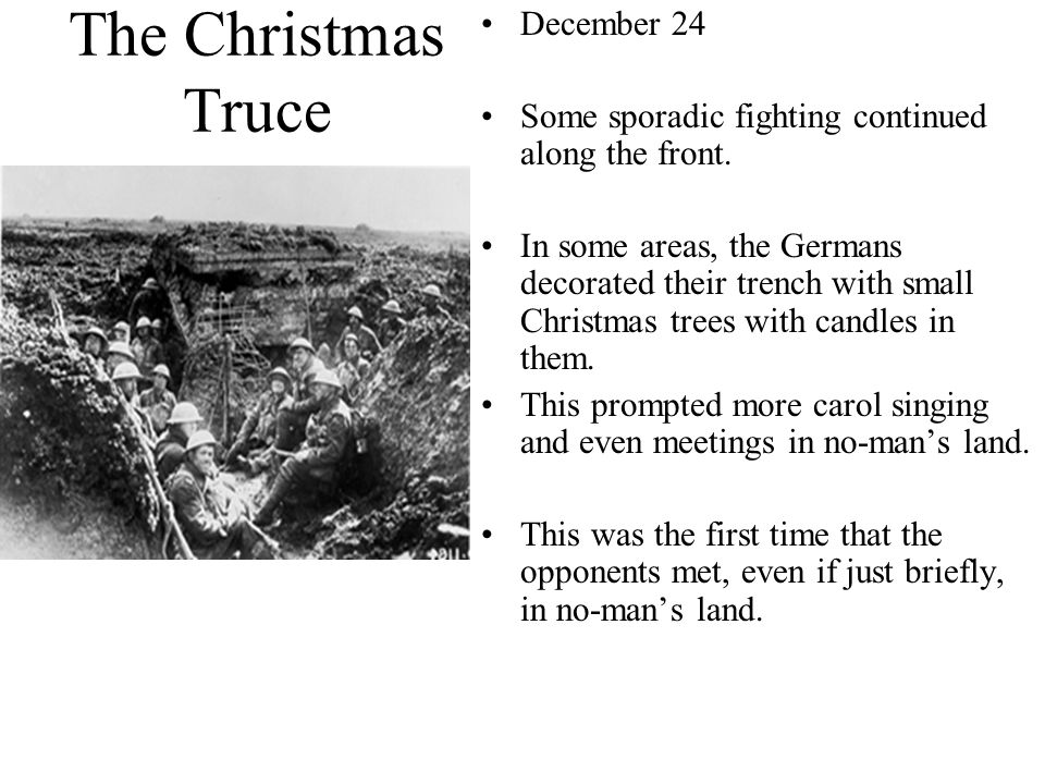 The Christmas Truce December 24 Some sporadic fighting continued along the front. In some areas, the Germans decorated their trench with small Christm