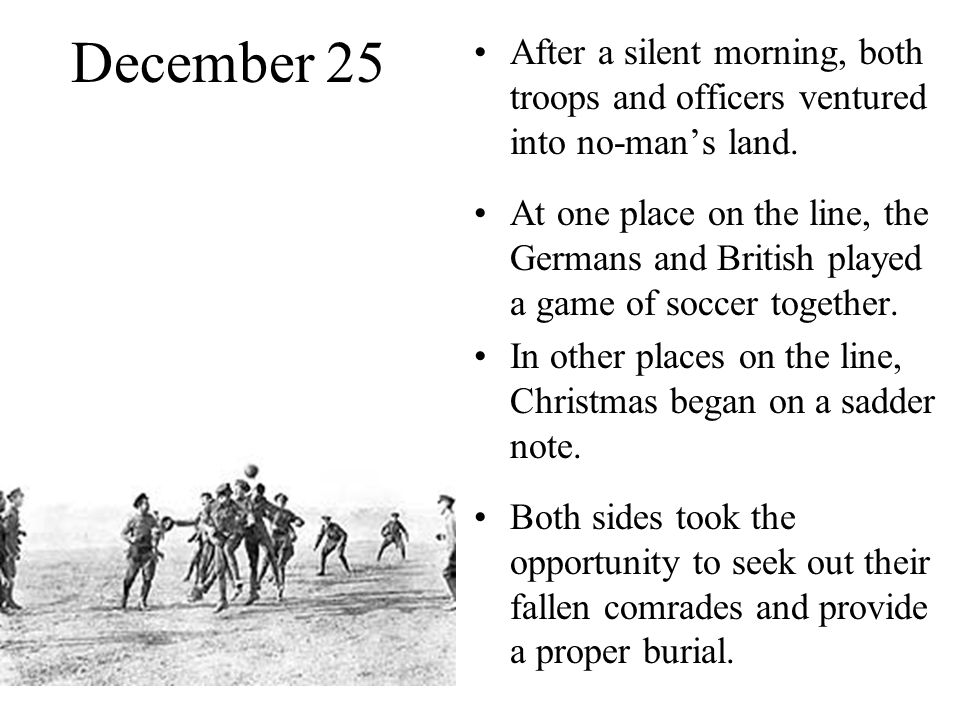 December 25 After a silent morning, both troops and officers ventured into no-man's land. At one place on the line, the Germans and British played a g