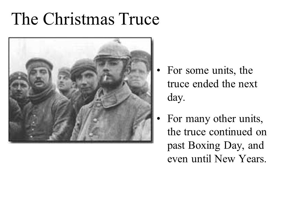 The Christmas Truce For some units, the truce ended the next day. For many other units, the truce continued on past Boxing Day, and even until New Yea