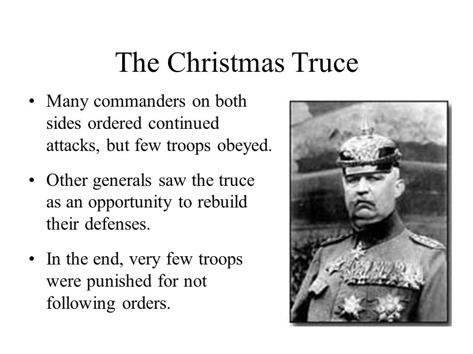 The Christmas Truce Many commanders on both sides ordered continued attacks, but few troops obeyed. Other generals saw the truce as an opportunity to