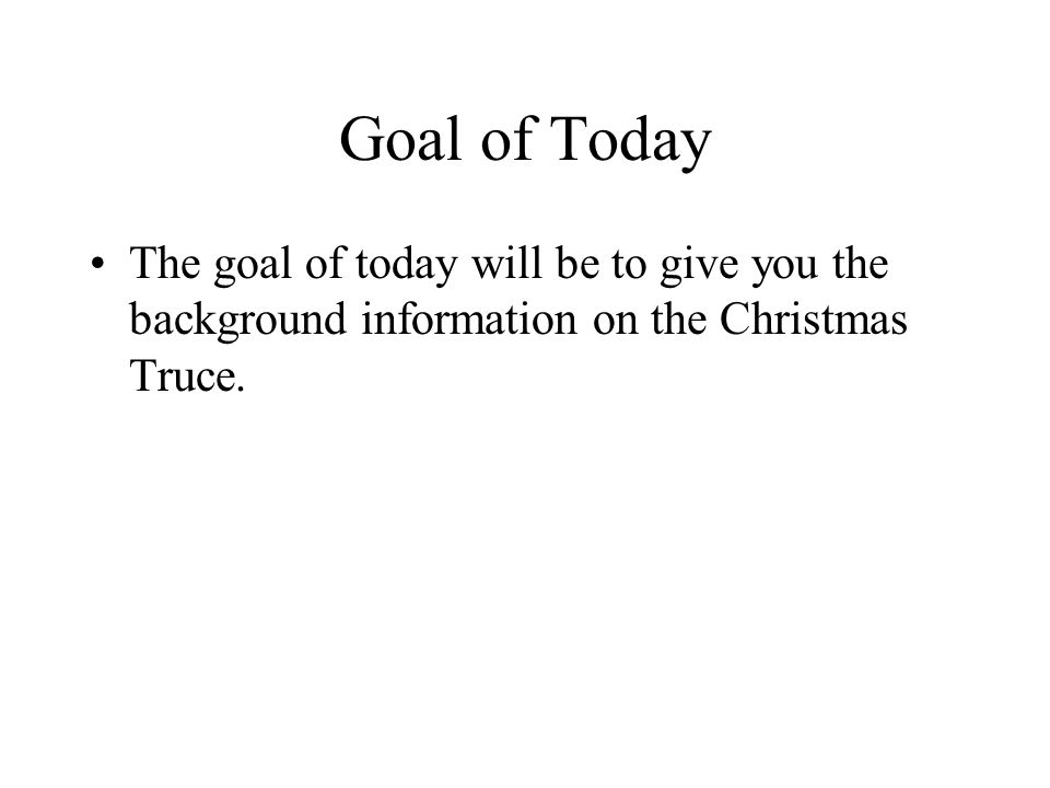 Goal of Today The goal of today will be to give you the background information on the Christmas Truce.