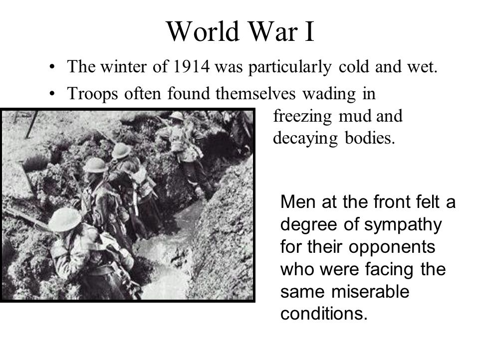 World War I The winter of 1914 was particularly cold and wet. Troops often found themselves wading in freezing mud and decaying bodies. Men at the fro