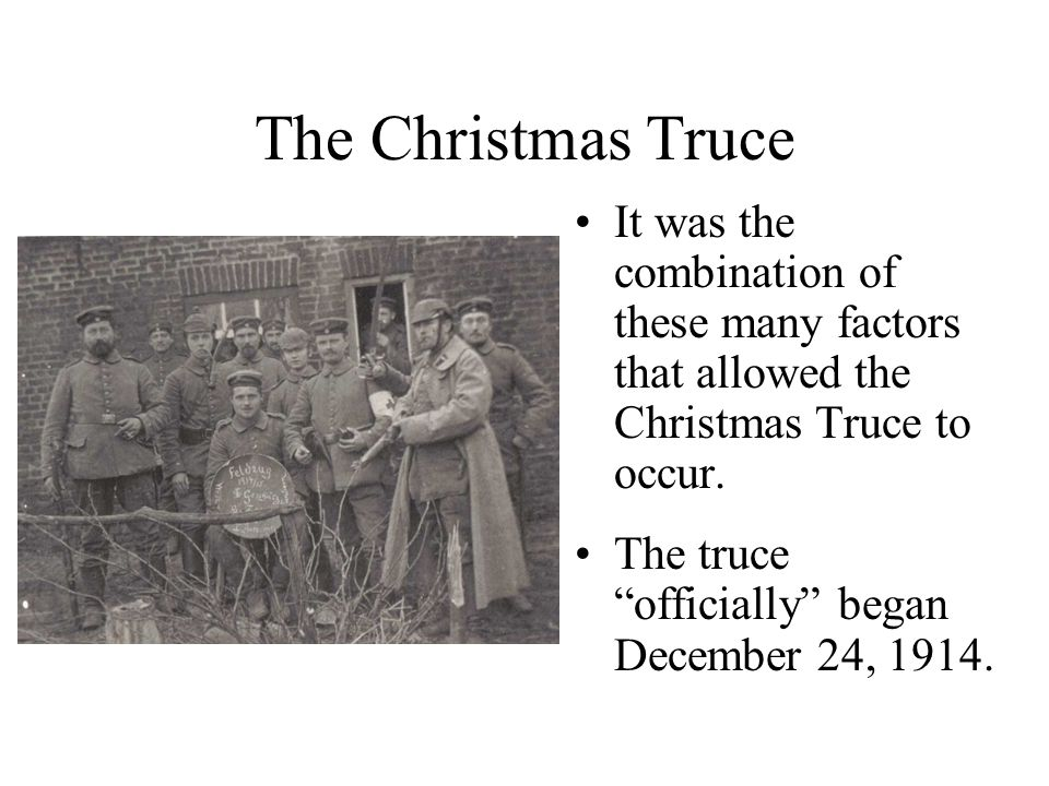 """The Christmas Truce It was the combination of these many factors that allowed the Christmas Truce to occur. The truce """"officially"""" began December 24,"""