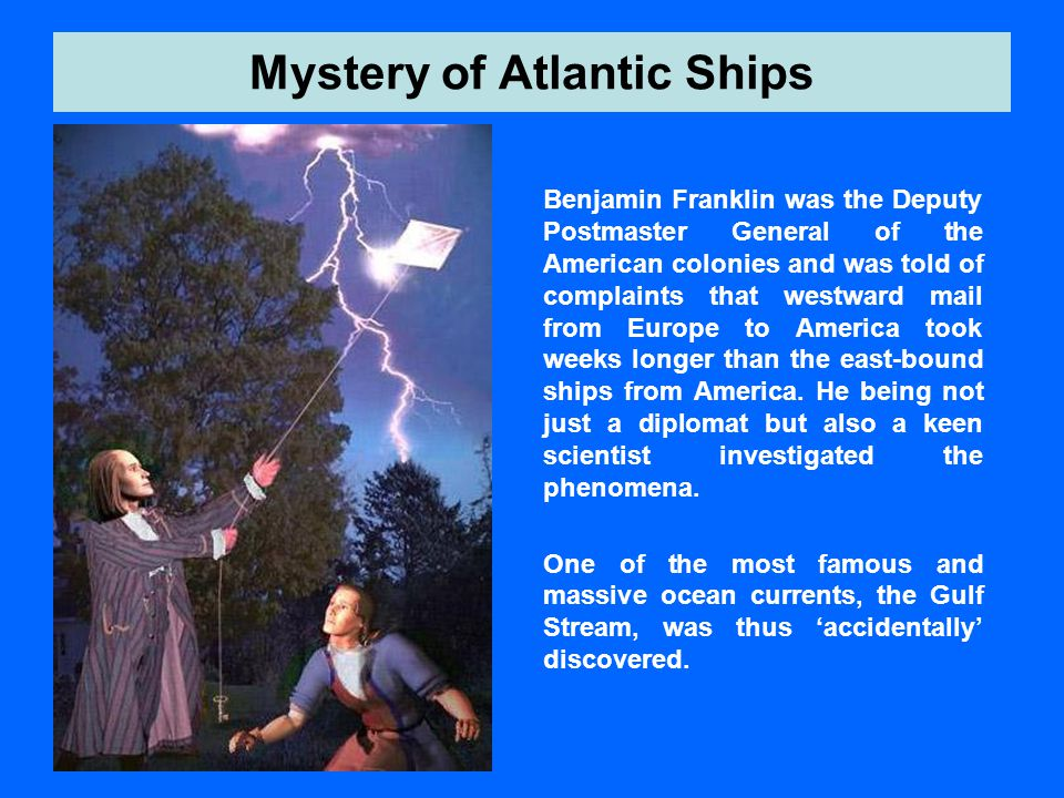 Mystery of Atlantic Ships Benjamin Franklin was the Deputy Postmaster General of the American colonies and was told of complaints that westward mail f