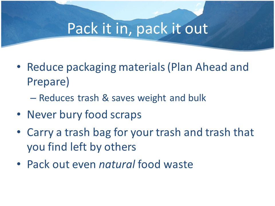 Pack it in, pack it out Reduce packaging materials (Plan Ahead and Prepare) – Reduces trash & saves weight and bulk Never bury food scraps Carry a trash bag for your trash and trash that you find left by others Pack out even natural food waste