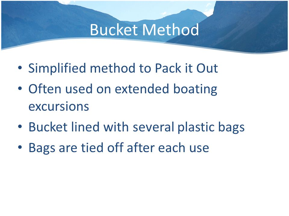 Bucket Method Simplified method to Pack it Out Often used on extended boating excursions Bucket lined with several plastic bags Bags are tied off after each use