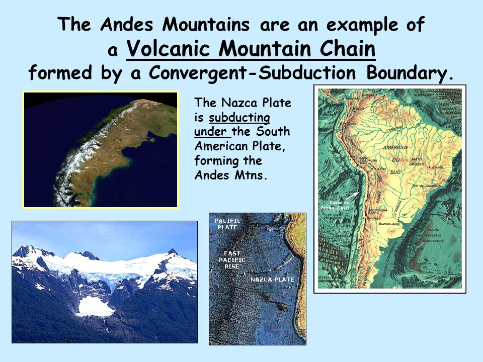 The Andes Mountains are an example of a Volcanic Mountain Chain formed by a Convergent-Subduction Boundary. The Nazca Plate is subducting under the So