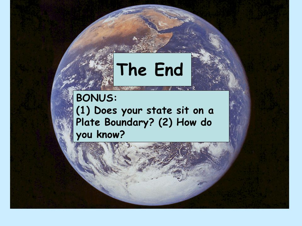 The End BONUS: (1) Does your state sit on a Plate Boundary? (2) How do you know?