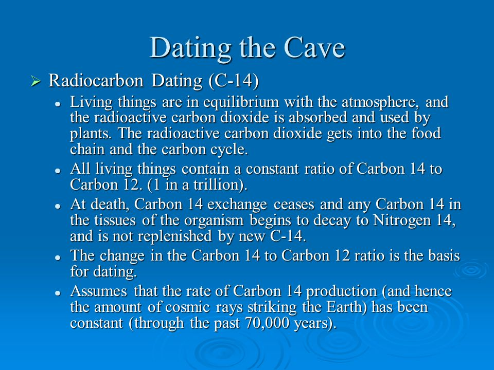 Dating the Cave  Radiocarbon Dating (C-14) Living things are in equilibrium with the atmosphere, and the radioactive carbon dioxide is absorbed and used by plants.