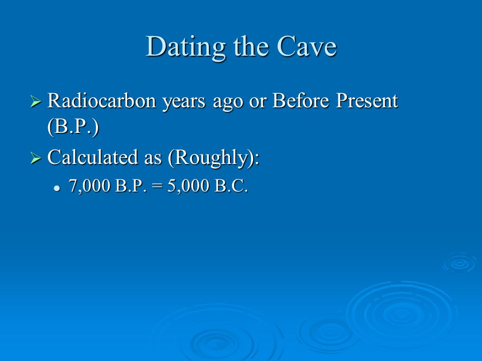Dating the Cave  Radiocarbon years ago or Before Present (B.P.)  Calculated as (Roughly): 7,000 B.P.